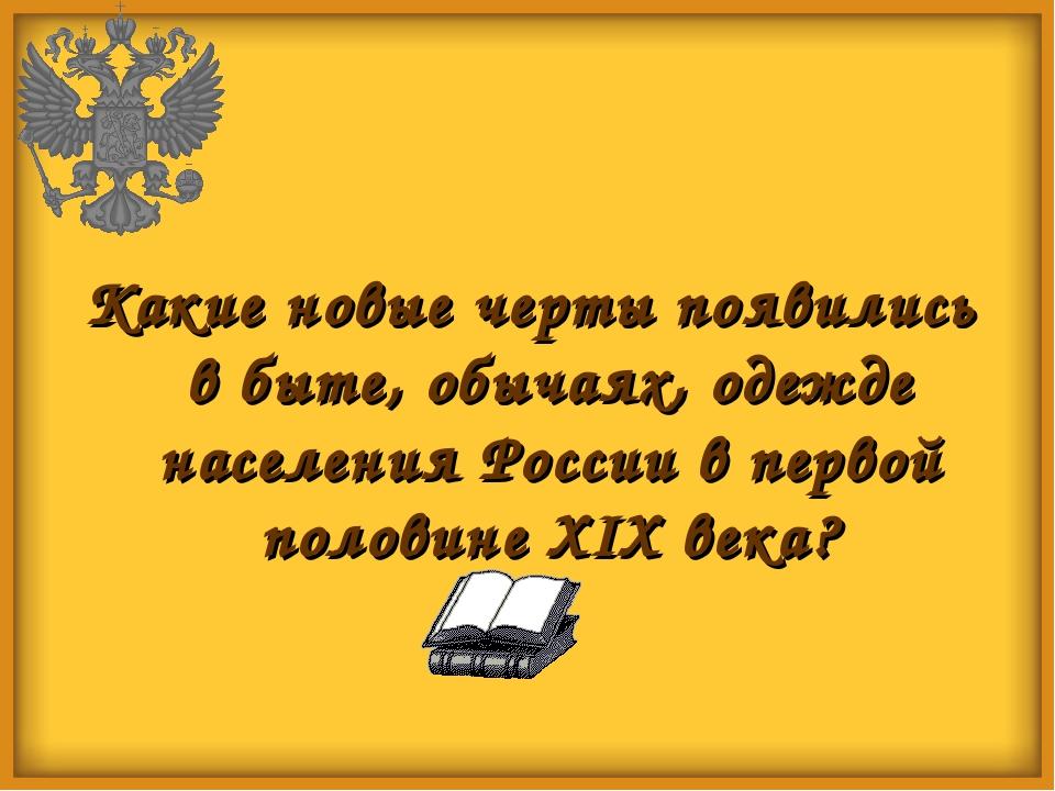 Какие новые черты появились в быте, обычаях, одежде населения России в первой...