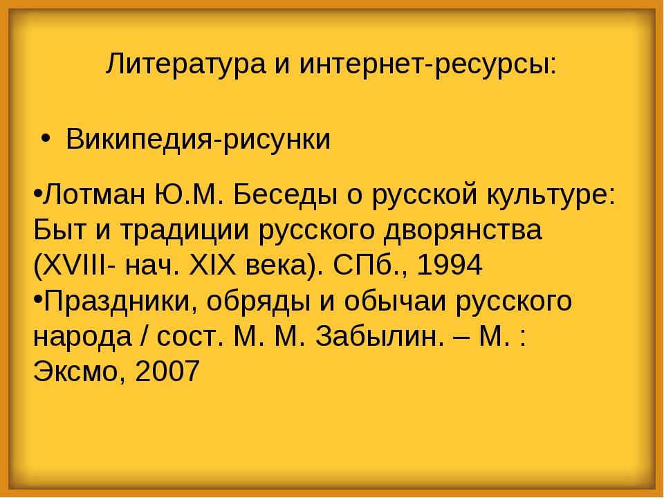 Литература и интернет-ресурсы: Википедия-рисунки Лотман Ю.М. Беседы о русской...
