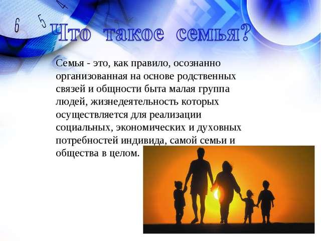 Семья - это, как правило, осознанно организованная на основе родственных связ...