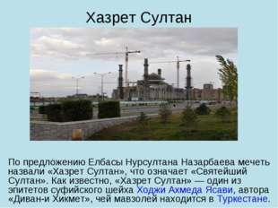 По предложению Елбасы Нурсултана Назарбаева мечеть назвали «Хазрет Султан», ч