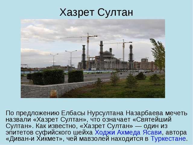 По предложению Елбасы Нурсултана Назарбаева мечеть назвали «Хазрет Султан», ч...