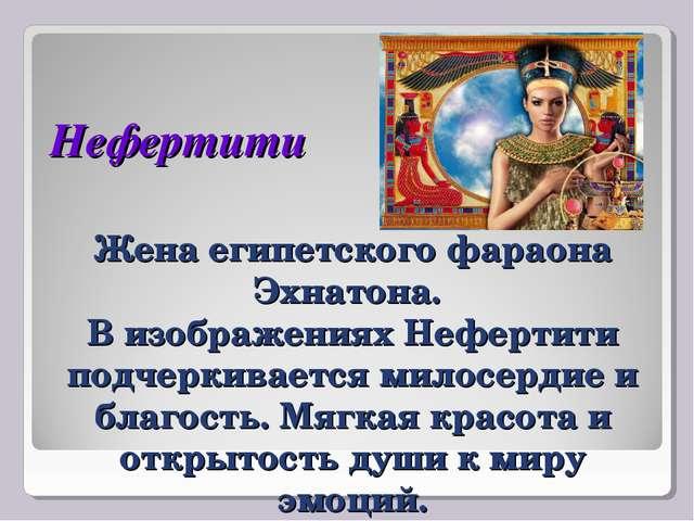 Нефертити Жена египетского фараона Эхнатона. В изображениях Нефертити подчерк...