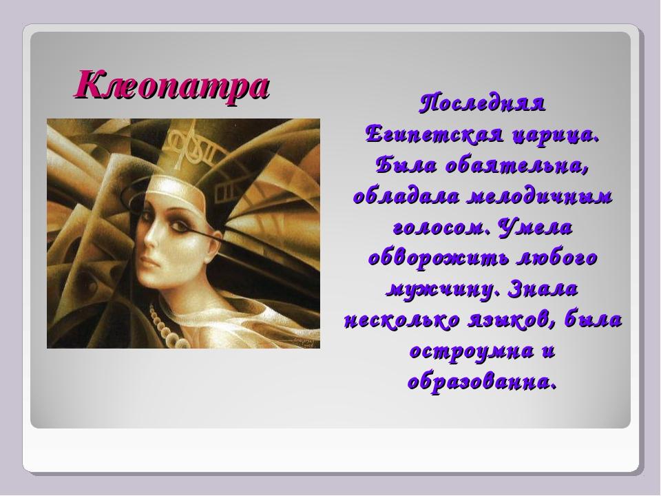 Клеопатра Последняя Египетская царица. Была обаятельна, обладала мелодичным г...