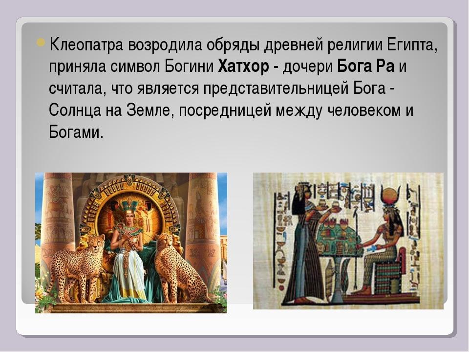 Клеопатра возродила обряды древней религии Египта, приняла символ Богини Хатх...