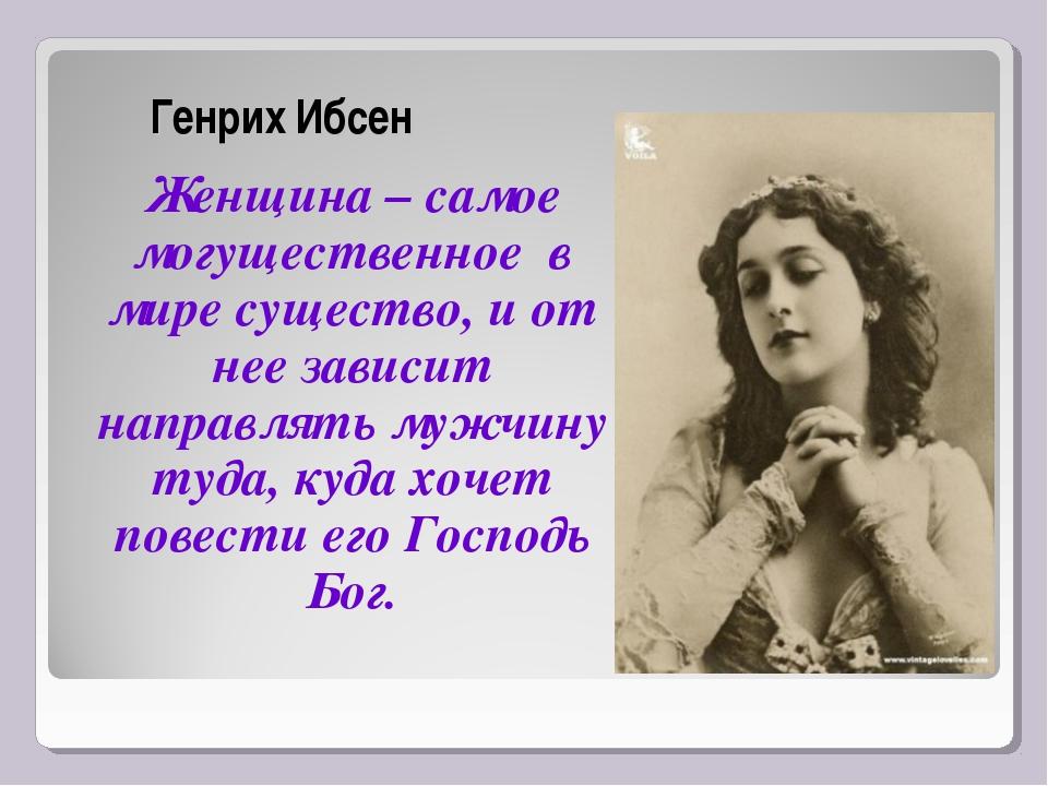 Генрих Ибсен Женщина – самое могущественное в мире существо, и от нее зависит...