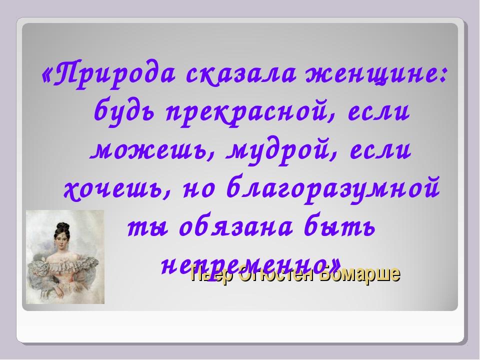Пьер Огюстен Бомарше «Природа сказала женщине: будь прекрасной, если можешь,...