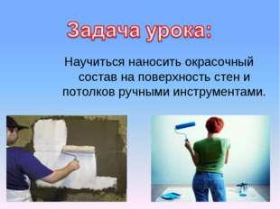 Научиться наносить окрасочный состав на поверхность стен и потолков ручными и
