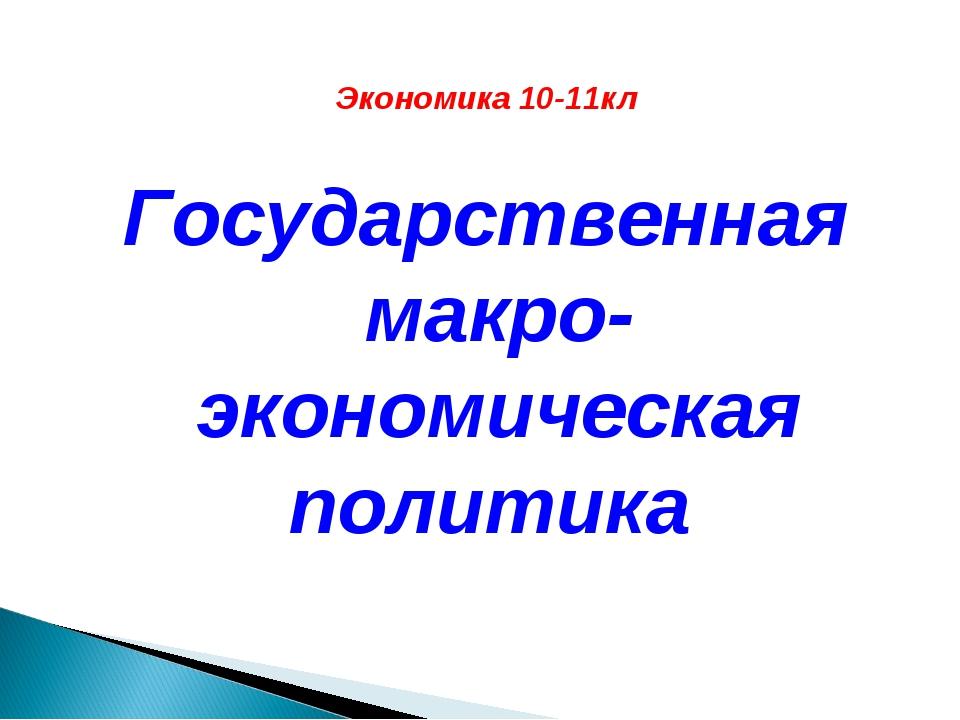 Экономика 10-11кл Государственная макро-экономическая политика