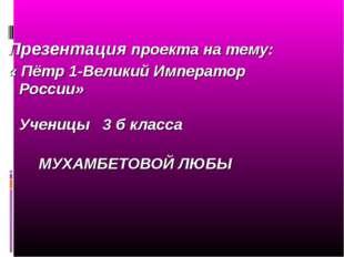 Презентация проекта на тему: « Пётр 1-Великий Император России» Ученицы 3 б к
