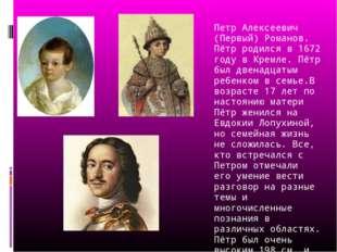 Петр Алексеевич (Первый) Романов. Пётр родился в 1672 году в Кремле. Пётр бы