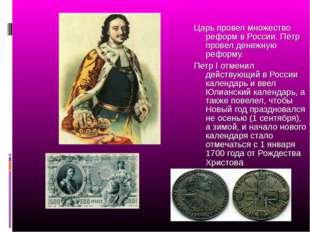 Царь провел множество реформ в России. Пётр провел денежную реформу. Петр I о