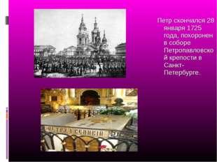 Петр скончался 28 января 1725 года, похоронен в соборе Петропавловской крепос