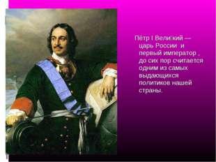 Пётр I Вели́кий — царь России и первый император , до сих пор считается одни