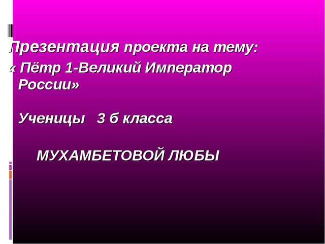 Презентация проекта на тему: « Пётр 1-Великий Император России» Ученицы 3 б к...