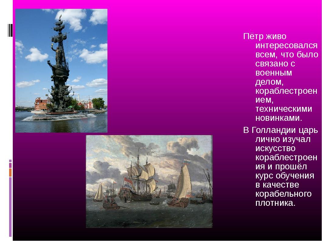 Пётр живо интересовался всем, что было связано с военным делом, кораблестрое...