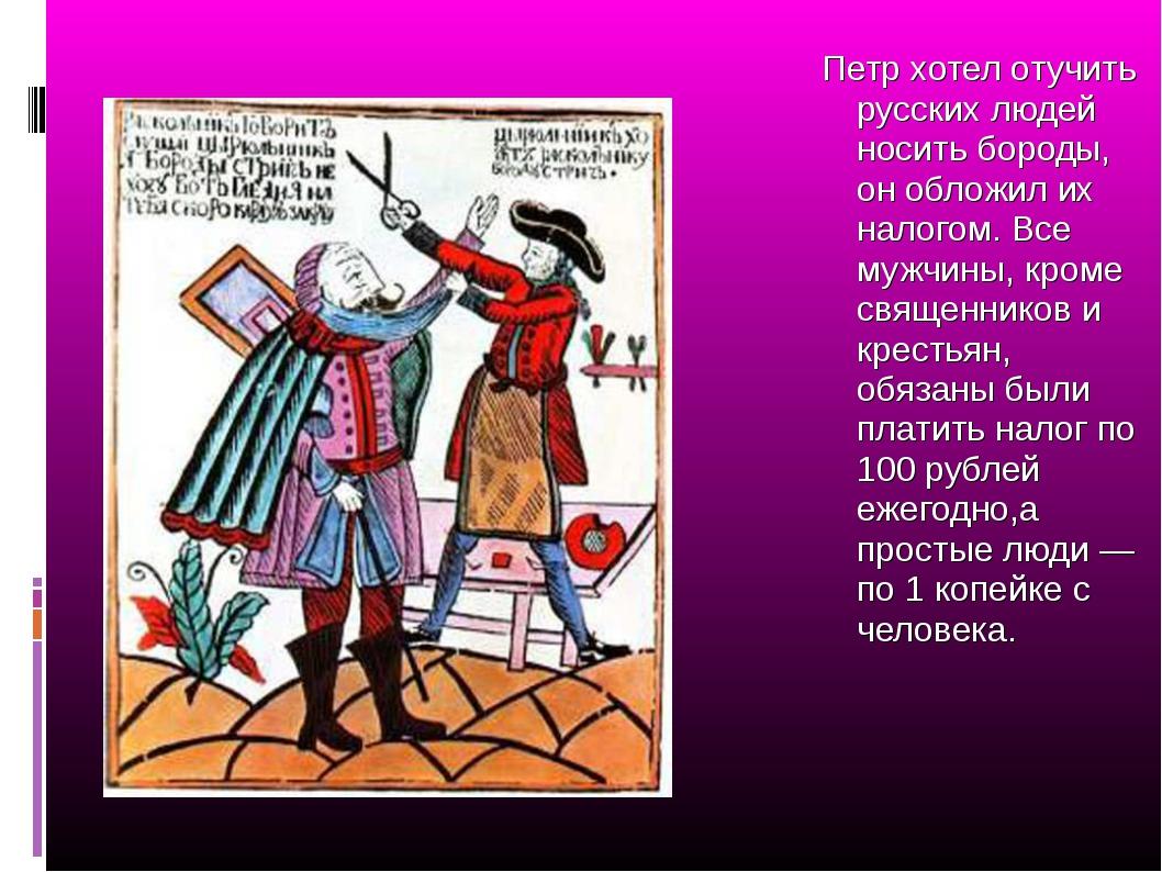 Петр хотел отучить русских людей носить бороды, он обложил их налогом. Все му...