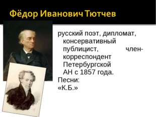 русскийпоэт, дипломат, консервативный публицист, член-корреспондент Петербур