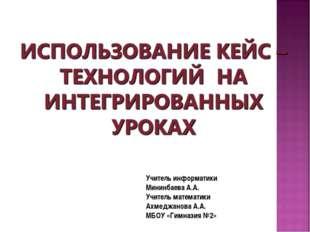 Учитель информатики Мининбаева А.А. Учитель математики Ахмеджанова А.А. МБОУ