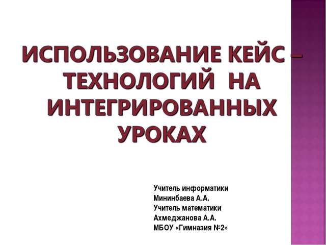 Учитель информатики Мининбаева А.А. Учитель математики Ахмеджанова А.А. МБОУ...