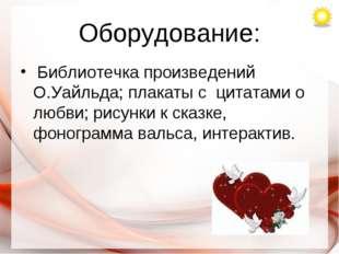 Оборудование: Библиотечка произведений О.Уайльда; плакаты с цитатами о любви;