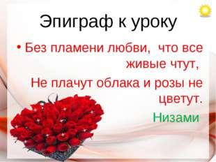Эпиграф к уроку Без пламени любви, что все живые чтут, Не плачут облака и роз