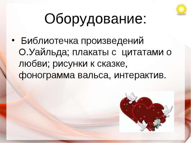 Оборудование: Библиотечка произведений О.Уайльда; плакаты с цитатами о любви;...