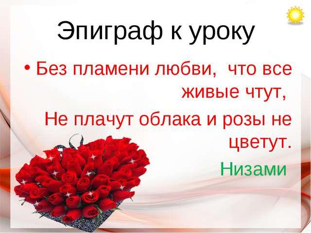 Эпиграф к уроку Без пламени любви, что все живые чтут, Не плачут облака и роз...