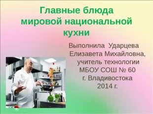Главные блюда мировой национальной кухни Выполнила Ударцева Елизавета Михайло