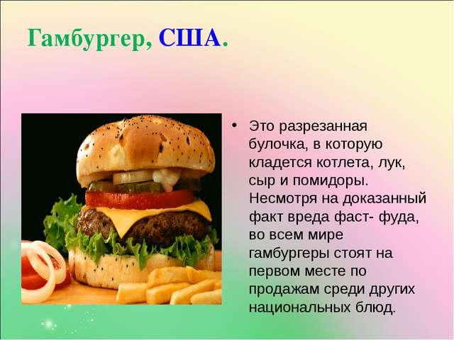 Гамбургер, США. Это разрезанная булочка, в которую кладется котлета, лук, сыр...