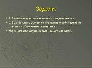 Задачи: 1. Развивать понятия о значении зародыша семени. 2. Вырабатывать умен