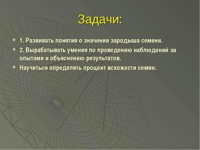 Задачи: 1. Развивать понятия о значении зародыша семени. 2. Вырабатывать умен...