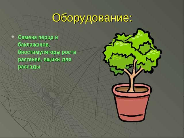 Оборудование: Семена перца и баклажанов, биостимуляторы роста растений, ящики...