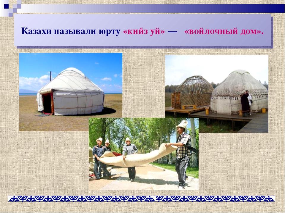 Казахи называли юрту «кийз уй»— «войлочный дом».