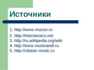 Источники 1. http://www.muzoo.ru 2. http://intoclassics.net 3. http://ru.wiki