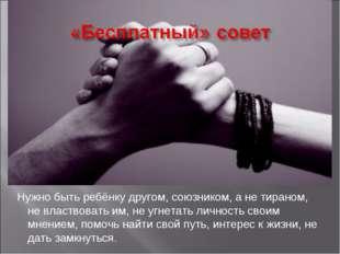 Нужно быть ребёнку другом, союзником, а не тираном, не властвовать им, не угн