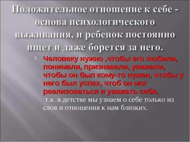 Человеку нужно ,чтобы его любили, понимали, признавали, уважали, чтобы он был...