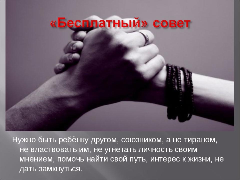 Нужно быть ребёнку другом, союзником, а не тираном, не властвовать им, не угн...