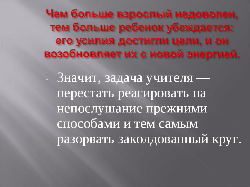 Значит, задача учителя — перестать реагировать на непослушание прежними спосо...
