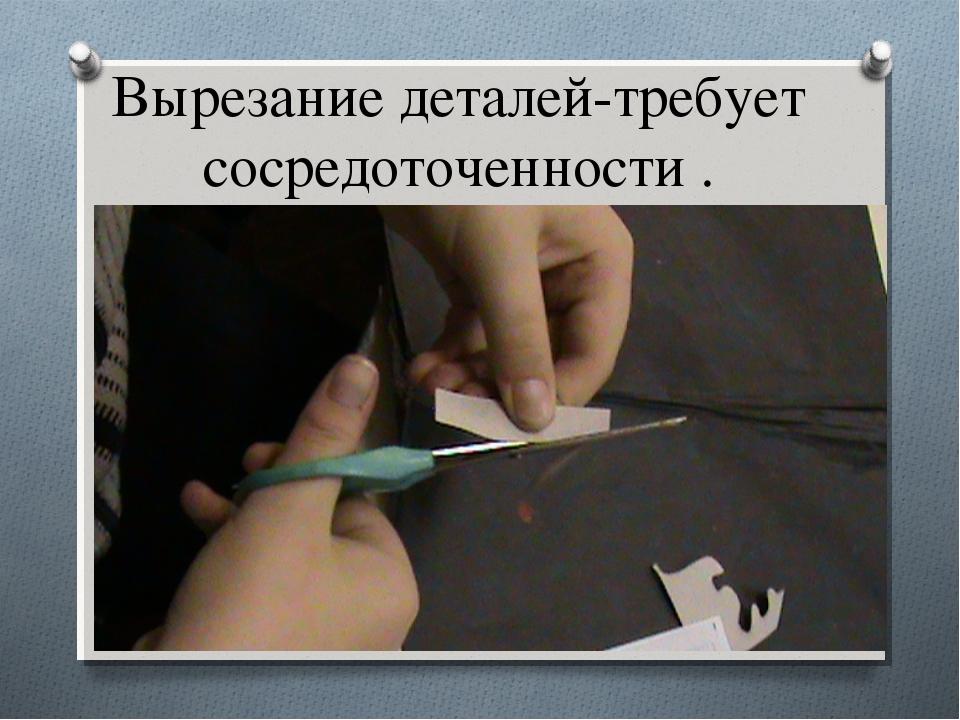 Вырезание деталей-требует сосредоточенности .