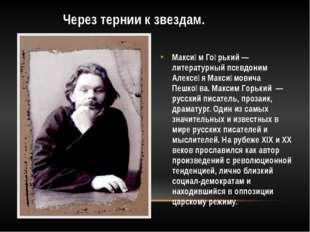 Через тернии к звездам. Макси́м Го́рький — литературный псевдоним Алексе́я М