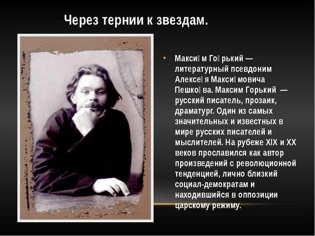 Через тернии к звездам. Макси́м Го́рький — литературный псевдоним Алексе́я М...