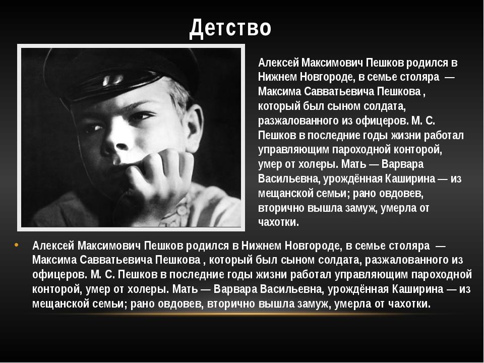 Детство Алексей Максимович Пешков родился в Нижнем Новгороде, в семье столяр...