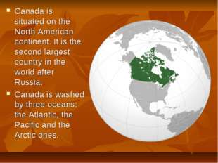 Canada is situated on the North American continent. It is the second largest