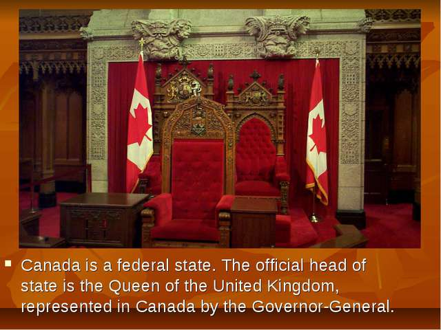 Canada is a federal state. The official head of state is the Queen of the Uni...
