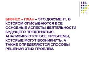 БИЗНЕС – ПЛАН – ЭТО ДОКУМЕНТ, В КОТОРОМ ОПИСЫВАЮТСЯ ВСЕ ОСНОВНЫЕ АСПЕКТЫ ДЕЯТ