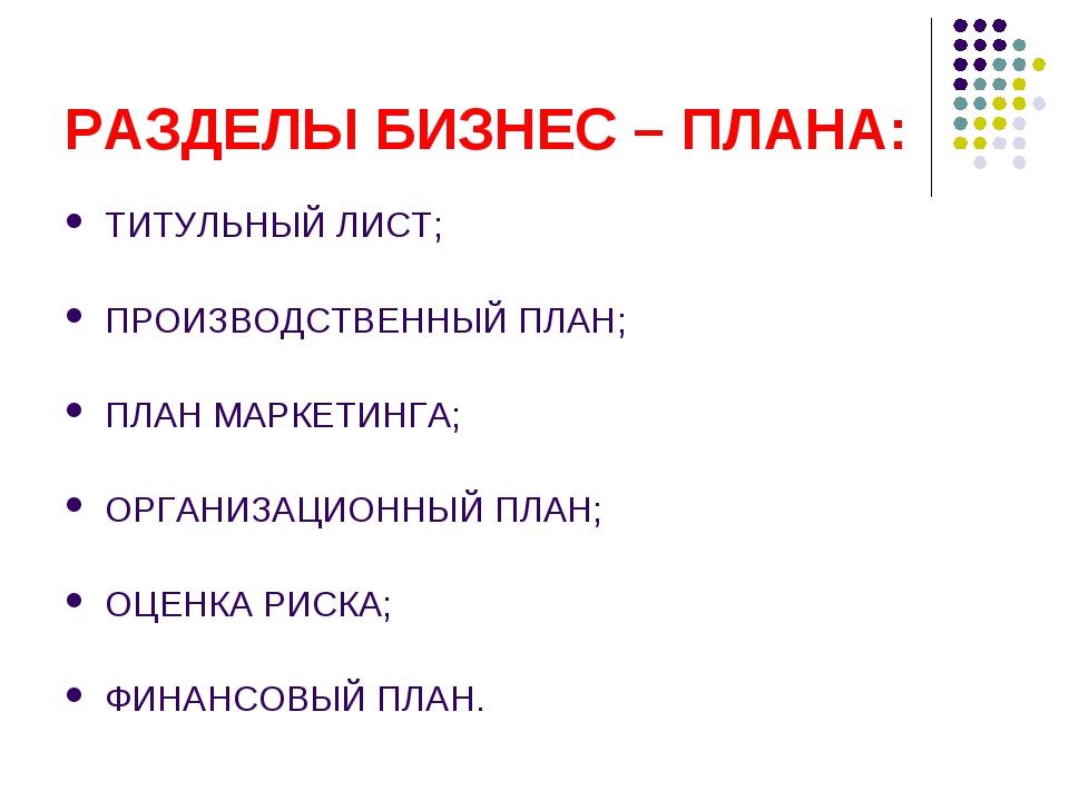 РАЗДЕЛЫ БИЗНЕС – ПЛАНА: ТИТУЛЬНЫЙ ЛИСТ; ПРОИЗВОДСТВЕННЫЙ ПЛАН; ПЛАН МАРКЕТИНГ...