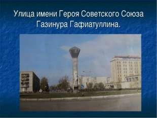 Улица имени Героя Советского Союза Газинура Гафиатуллина.