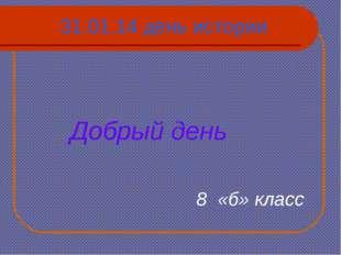 31.01.14 день истории Добрый день 8 «б» класс