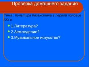 Проверка домашнего задания Тема : Культура Казахстана в первой половие XIX в