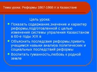 Тема урока: Реформы 1867-1868 гг.в Казахстане Цель урока: Показать содержание